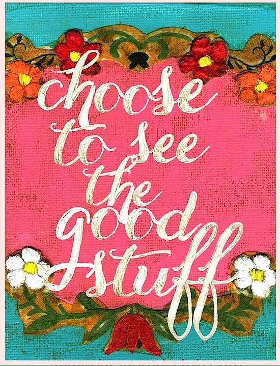Choose to see the good stuff - via Hurray Kimmay